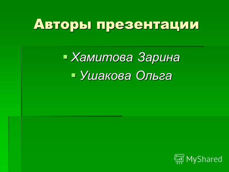 Авторы презентации Хамитова Зарина Хамитова Зарина Ушакова Ольга Ушакова Ольга