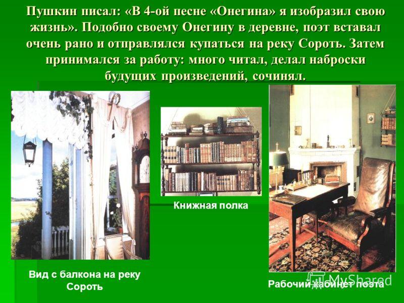 Пушкин писал: «В 4-ой песне «Онегина» я изобразил свою жизнь». Подобно своему Онегину в деревне, поэт вставал очень рано и отправлялся купаться на реку Сороть. Затем принимался за работу: много читал, делал наброски будущих произведений, сочинял. Вид