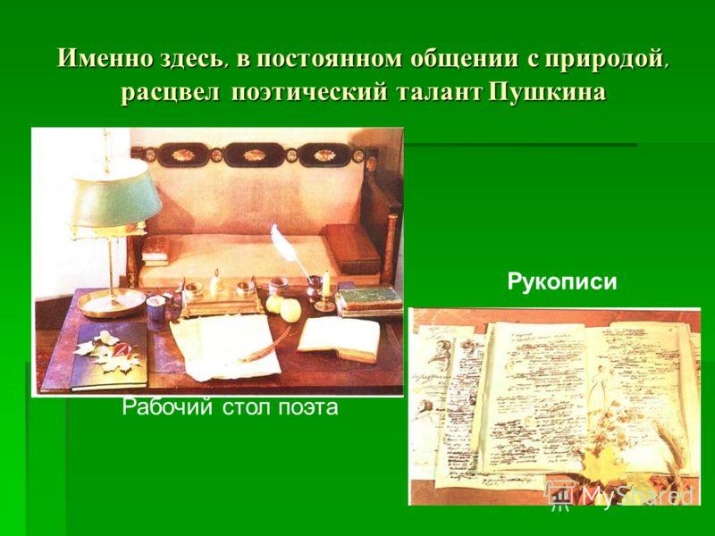 Именно здесь, в постоянном общении с природой, расцвел поэтический талант Пушкина Рабочий стол поэта Рукописи