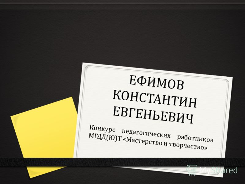 ЕФИМОВ КОНСТАНТИН ЕВГЕНЬЕВИЧ Конкурс педагогических работников МГДД(Ю)Т «Мастерство и творчество»