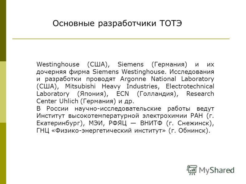 5 Westinghouse (США), Siemens (Германия) и их дочерняя фирма Siemens Westinghouse. Исследования и разработки проводят Argonne National Laboratory (США), Mitsubishi Heavy Industries, Electrotechnical Laboratory (Япония), ECN (Голландия), Research Cen