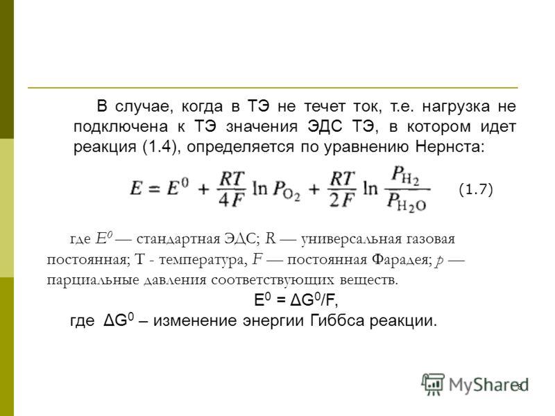 8 В случае, когда в ТЭ не течет ток, т.е. нагрузка не подключена к ТЭ значения ЭДС ТЭ, в котором идет реакция (1.4), определяется по уравнению Нернста: где Е 0 стандартная ЭДС; R универсальная газовая постоянная; Т - температура, F постоянная Фараде