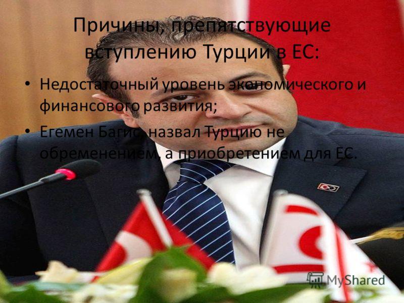 Причины, препятствующие вступлению Турции в ЕС: Недостаточный уровень экономического и финансового развития; Егемен Багис, назвал Турцию не обременением, а приобретением для ЕС.