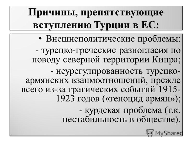 Причины, препятствующие вступлению Турции в ЕС: Внешнеполитические проблемы: - турецко-греческие разногласия по поводу северной территории Кипра; - неурегулированность турецко- армянских взаимоотношений, прежде всего из-за трагических событий 1915- 1