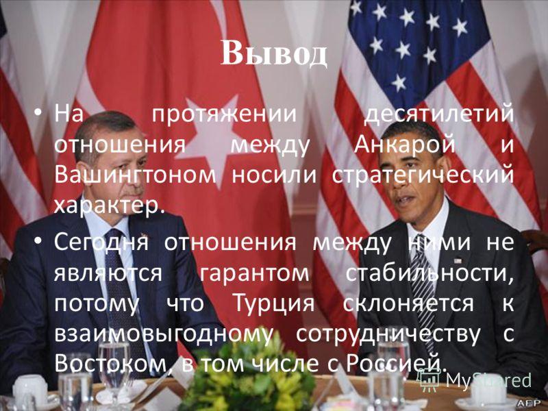 Вывод На протяжении десятилетий отношения между Анкарой и Вашингтоном носили стратегический характер. Сегодня отношения между ними не являются гарантом стабильности, потому что Турция склоняется к взаимовыгодному сотрудничеству с Востоком, в том числ