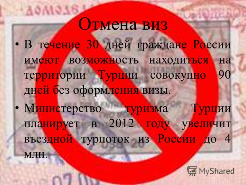 Отмена виз В течение 30 дней граждане России имеют возможность находиться на территории Турции совокупно 90 дней без оформления визы. Министерство туризма Турции планирует в 2012 году увеличит въездной турпоток из России до 4 млн.