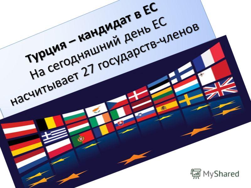 Т урция – кандидат в ЕС На сегодняшний день ЕС насчитывает 27 государств-членов
