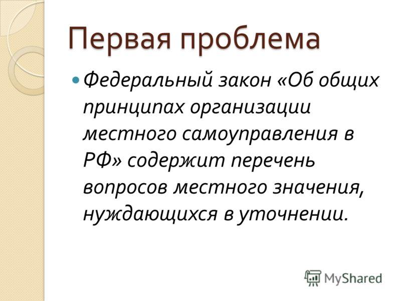 Первая проблема Федеральный закон « Об общих принципах организации местного самоуправления в РФ » содержит перечень вопросов местного значения, нуждающихся в уточнении.