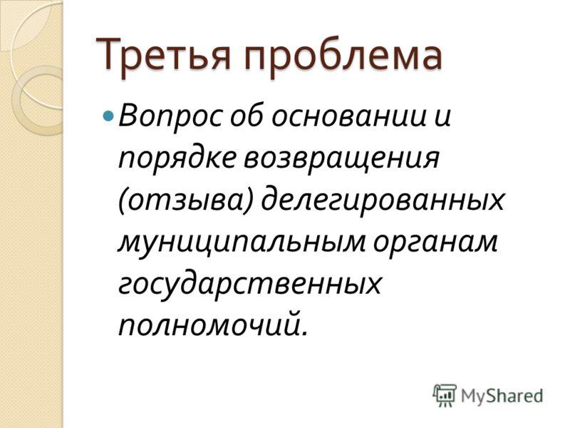 Третья проблема Вопрос об основании и порядке возвращения ( отзыва ) делегированных муниципальным органам государственных полномочий.