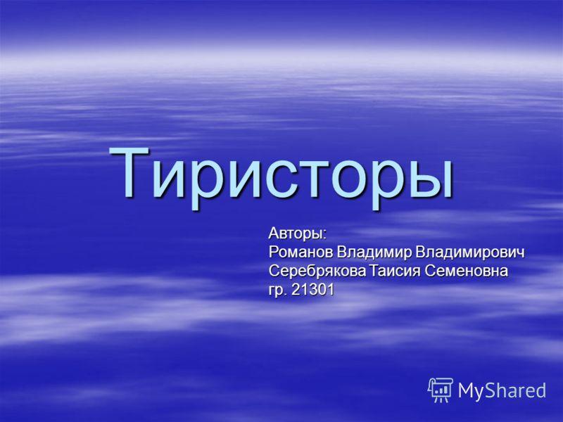 Тиристоры Авторы: Романов Владимир Владимирович Серебрякова Таисия Семеновна гр. 21301