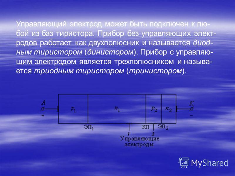 Управляющий электрод может быть подключен к лю- бой из баз тиристора. Прибор без управляющих элект- родов работает как двухполюсник и называется диод- ным тиристором (динистором). Прибор с управляю- щим электродом является трехполюсником и называ- ет
