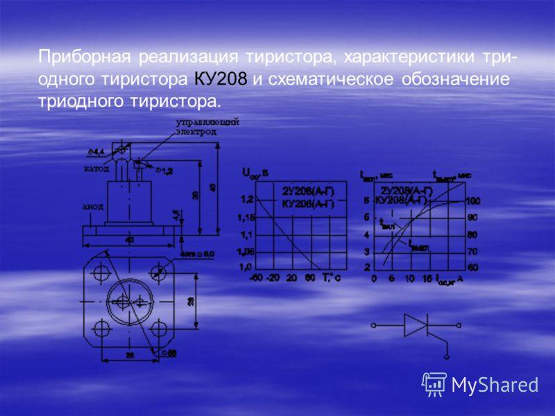 Приборная реализация тиристора, характеристики три- одного тиристора КУ208 и схематическое обозначение триодного тиристора.