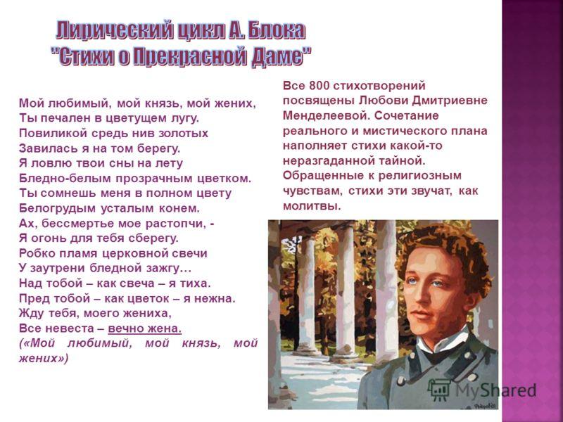 Все 800 стихотворений посвящены Любови Дмитриевне Менделеевой. Сочетание реального и мистического плана наполняет стихи какой-то неразгаданной тайной. Обращенные к религиозным чувствам, стихи эти звучат, как молитвы. Мой любимый, мой князь, мой жених