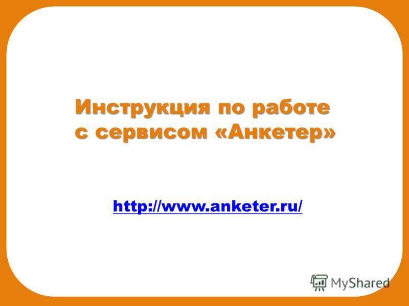 Инструкция по работе с сервисом «Анкетер» http://www.anketer.ru/