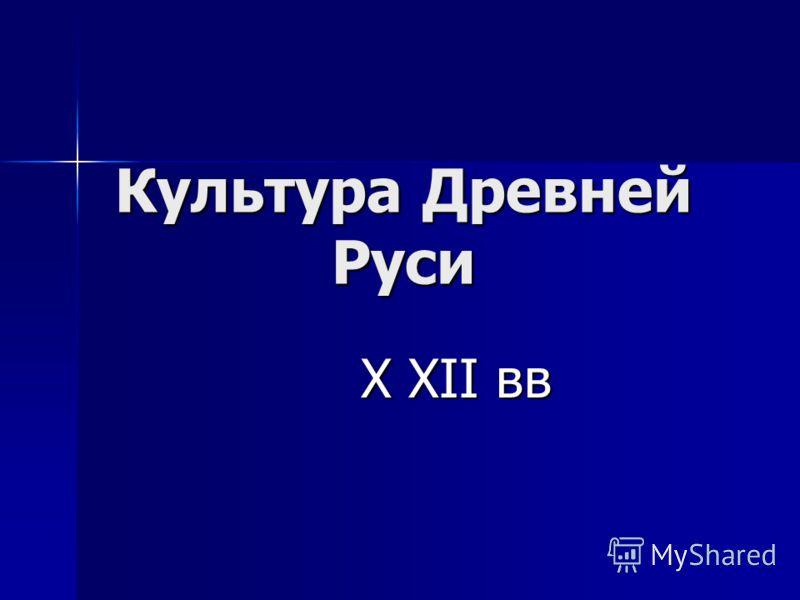 Культура Древней Руси X XII вв X XII вв