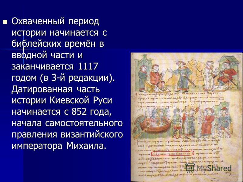 Охваченный период истории начинается с библейских времён в вводной части и заканчивается 1117 годом (в 3-й редакции). Датированная часть истории Киевской Руси начинается с 852 года, начала самостоятельного правления византийского императора Михаила.