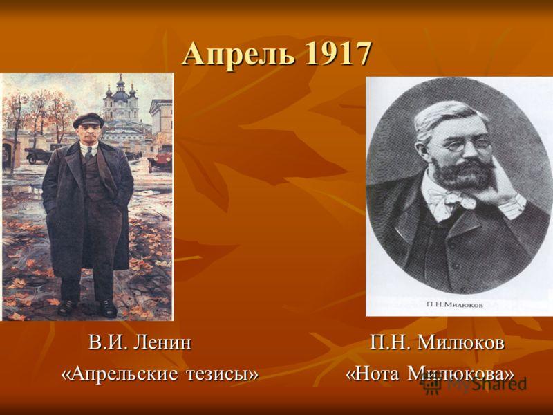 Апрель 1917 В.И. Ленин П.Н. Милюков В.И. Ленин П.Н. Милюков «Апрельские тезисы» «Нота Милюкова»