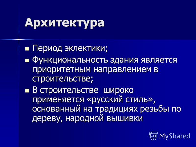 Архитектура Период эклектики; Период эклектики; Функциональность здания является приоритетным направлением в строительстве; Функциональность здания является приоритетным направлением в строительстве; В строительстве широко применяется «русский стиль»
