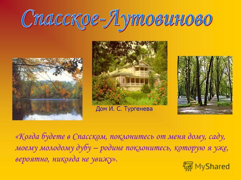 Дом И. С. Тургенева «Когда будете в Спасском, поклонитесь от меня дому, саду, моему молодому дубу – родине поклонитесь, которую я уже, вероятно, никогда не увижу».