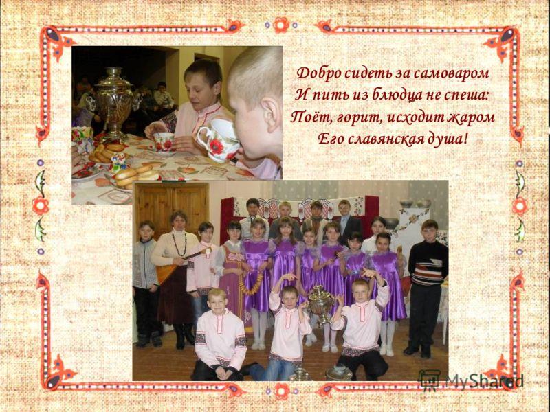 Добро сидеть за самоваром И пить из блюдца не спеша: Поёт, горит, исходит жаром Его славянская душа!