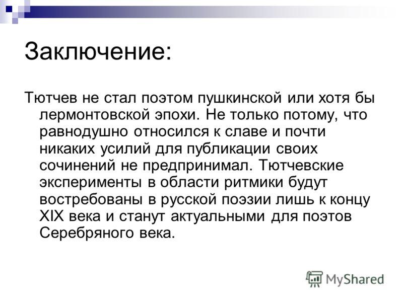 Заключение: Тютчев не стал поэтом пушкинской или хотя бы лермонтовской эпохи. Не только потому, что равнодушно относился к славе и почти никаких усилий для публикации своих сочинений не предпринимал. Тютчевские эксперименты в области ритмики будут во