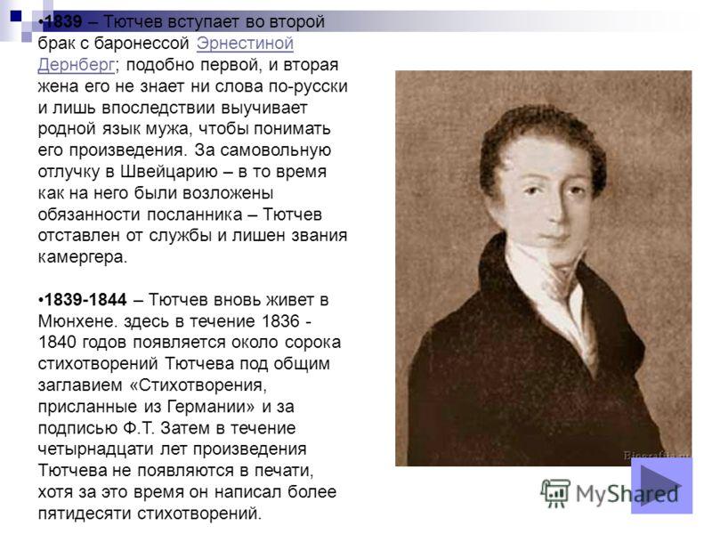 1839 – Тютчев вступает во второй брак с баронессой Эрнестиной Дернберг; подобно первой, и вторая жена его не знает ни слова по-русски и лишь впоследствии выучивает родной язык мужа, чтобы понимать его произведения. За самовольную отлучку в Швейцарию