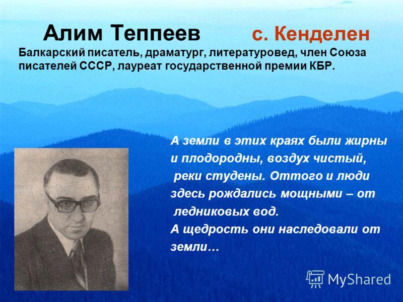 Алим Теппеев с. Кенделен Балкарский писатель, драматург, литературовед, член Союза писателей СССР, лауреат государственной премии КБР. А земли в этих краях были жирны и плодородны, воздух чистый, реки студены. Оттого и люди здесь рождались мощными –