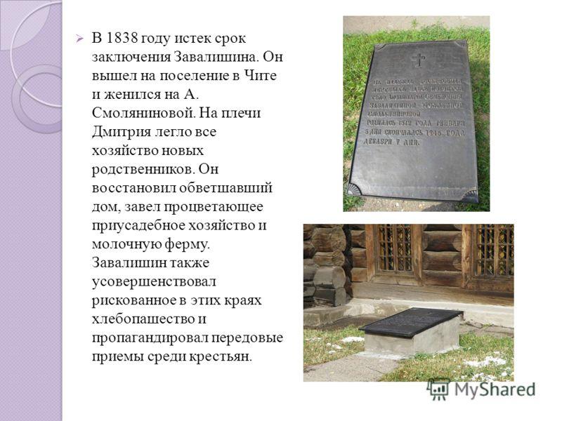 В 1838 году истек срок заключения Завалишина. Он вышел на поселение в Чите и женился на А. Смоляниновой. На плечи Дмитрия легло все хозяйство новых родственников. Он восстановил обветшавший дом, завел процветающее приусадебное хозяйство и молочную ф