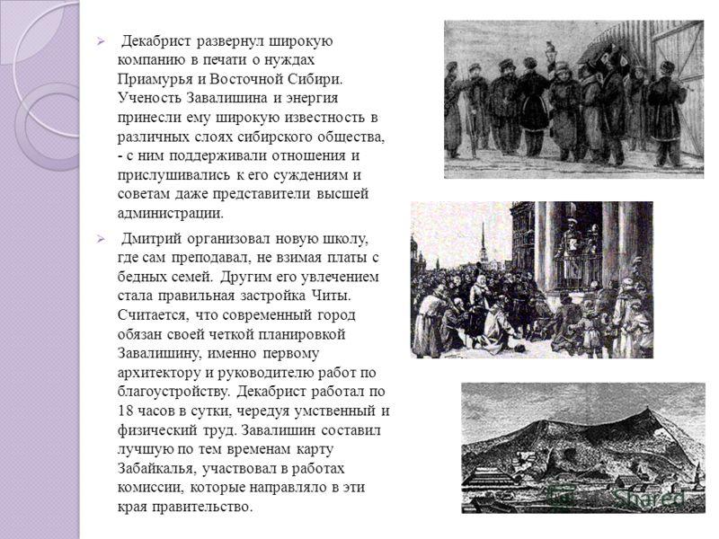 Декабрист развернул широкую компанию в печати о нуждах Приамурья и Восточной Сибири. Ученость Завалишина и энергия принесли ему широкую известность в различных слоях сибирского общества, - с ним поддерживали отношения и прислушивались к его суждениям