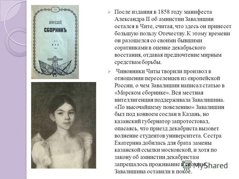 После издания в 1858 году манифеста Александра II об амнистии Завалишин остался в Чите, считая, что здесь он принесет большую пользу Отечеству. К этому времени он разошелся со своими бывшими соратниками в оценке декабрьского восстания, отдавая предпо