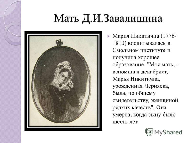 Мать Д.И.Завалишина Мария Никитична (1776- 1810) воспитывалась в Смольном институте и получила хорошее образование.