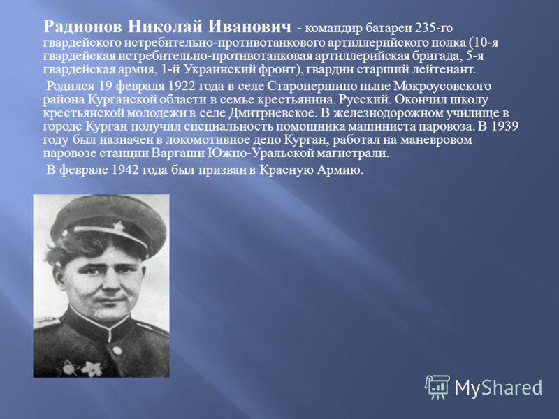 Радионов Николай Иванович - командир батареи 235- го гвардейского истребительно - противотанкового артиллерийского полка (10- я гвардейская истребительно - противотанковая артиллерийская бригада, 5- я гвардейская армия, 1- й Украинский фронт ), гвард