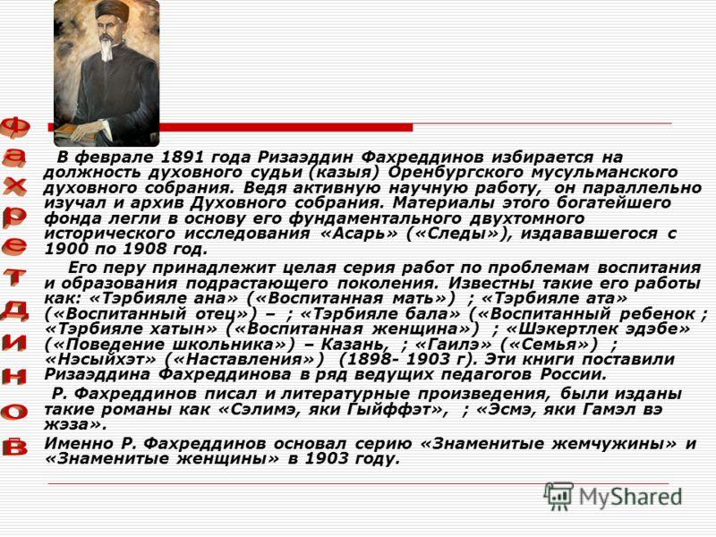 В феврале 1891 года Ризаэддин Фахреддинов избирается на должность духовного судьи (казыя) Оренбургского мусульманского духовного собрания. Ведя активную научную работу, он параллельно изучал и архив Духовного собрания. Материалы этого богатейшего фон