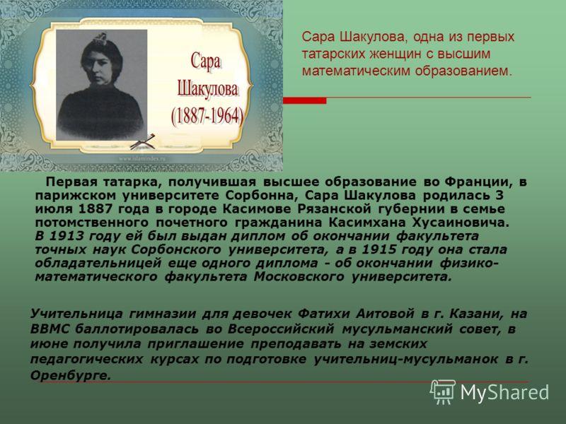 Первая татарка, получившая высшее образование во Франции, в парижском университете Сорбонна, Сара Шакулова родилась 3 июля 1887 года в городе Касимове Рязанской губернии в семье потомственного почетного гражданина Касимхана Хусаиновича. В 1913 году е