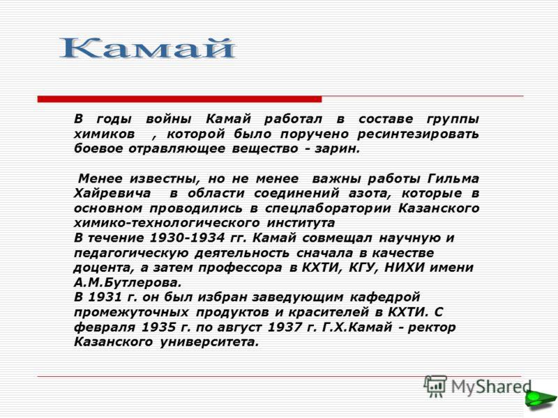 В годы войны Камай работал в составе группы химиков, которой было поручено ресинтезировать боевое отравляющее вещество - зарин. Менее известны, но не менее важны работы Гильма Хайревича в области соединений азота, которые в основном проводились в спе