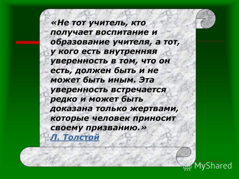«Не тот учитель, кто получает воспитание и образование учителя, а тот, у кого есть внутренняя уверенность в том, что он есть, должен быть и не может быть иным. Эта уверенность встречается редко и может быть доказана только жертвами, которые человек п