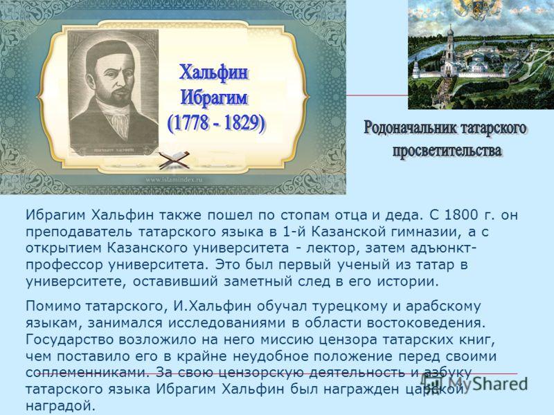 Ибрагим Хальфин также пошел по стопам отца и деда. С 1800 г. он преподаватель татарского языка в 1-й Казанской гимназии, а с открытием Казанского университета - лектор, затем адъюнкт- профессор университета. Это был первый ученый из татар в университ
