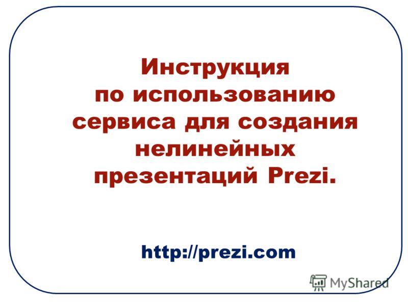 Инструкция по использованию сервиса для создания нелинейных презентаций Prezi. http://prezi.com