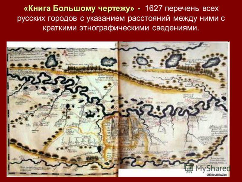 «Книга Большому чертежу» - «Книга Большому чертежу» - 1627 перечень всех русских городов с указанием расстояний между ними с краткими этнографическими сведениями.