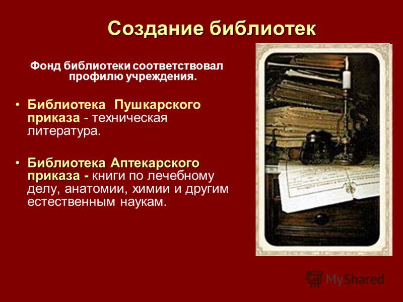 Создание библиотек Фонд библиотеки соответствовал профилю учреждения. Библиотека Пушкарского приказа - техническая литература. Библиотека Аптекарского приказа -Библиотека Аптекарского приказа - книги по лечебному делу, анатомии, химии и другим естест