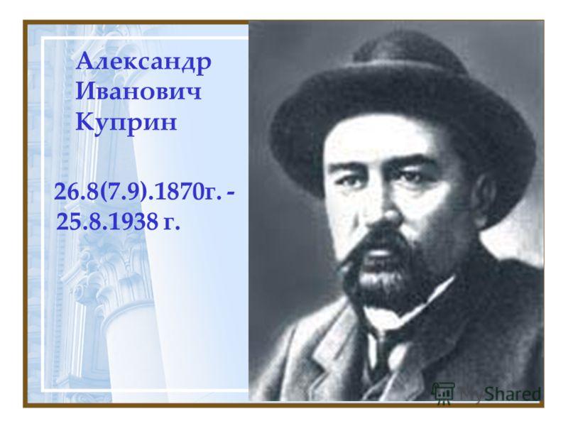 Александр Иванович Куприн 26.8(7.9).1870г. - 25.8.1938 г.
