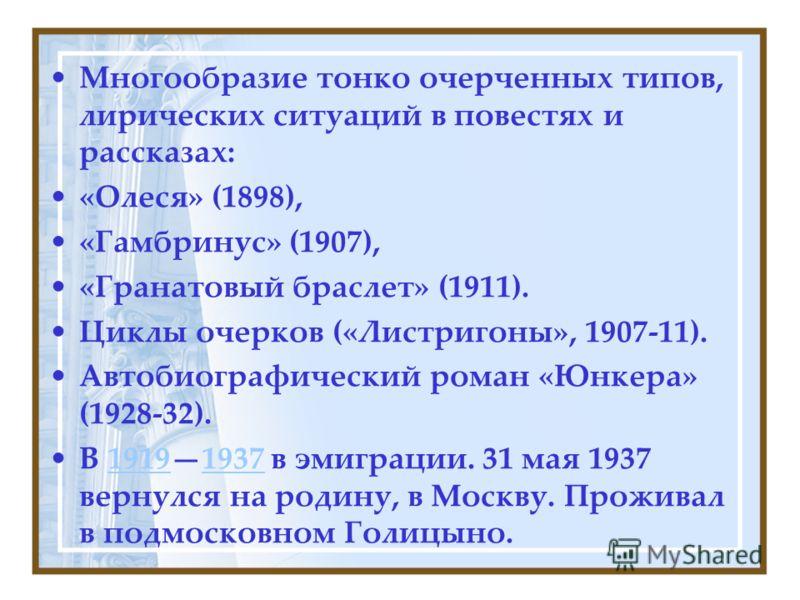 Многообразие тонко очерченных типов, лирических ситуаций в повестях и рассказах: «Олеся» (1898), «Гамбринус» (1907), «Гранатовый браслет» (1911). Циклы очерков («Листригоны», 1907-11). Автобиографический роман «Юнкера» (1928-32). В 19191937 в эмиграц