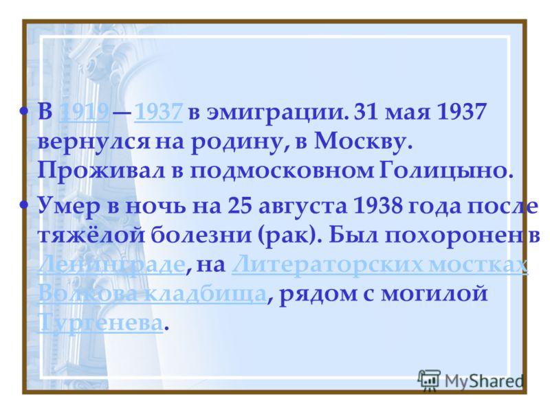 В 19191937 в эмиграции. 31 мая 1937 вернулся на родину, в Москву. Проживал в подмосковном Голицыно.19191937 Умер в ночь на 25 августа 1938 года после тяжёлой болезни (рак). Был похоронен в Ленинграде, на Литераторских мостках Волкова кладбища, рядом