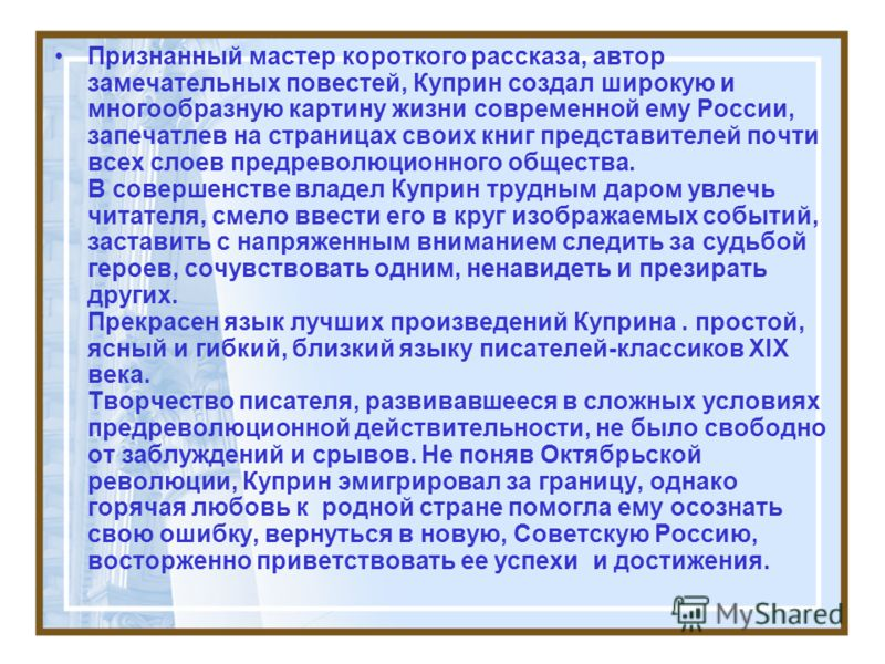 Признанный мастер короткого рассказа, автор замечательных повестей, Куприн создал широкую и многообразную картину жизни современной ему России, запечатлев на страницах своих книг представителей почти всех слоев предреволюционного общества. В совершен