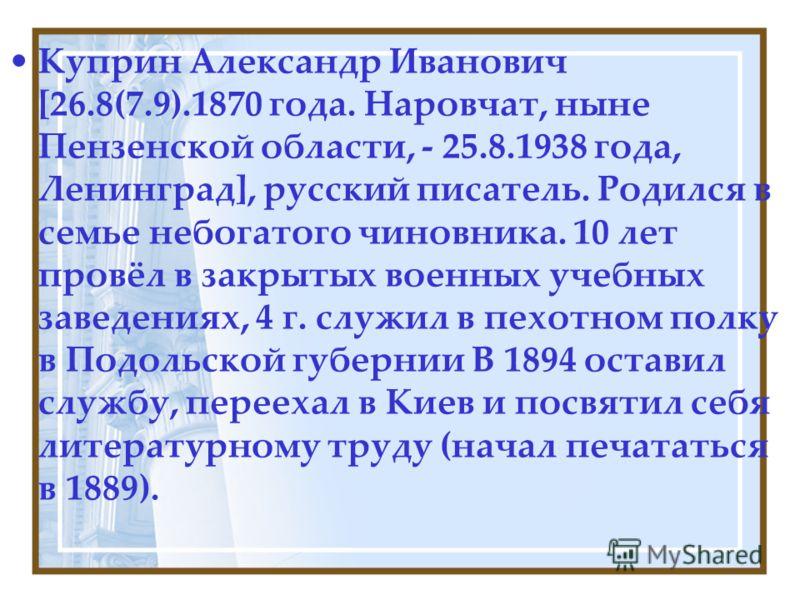 Куприн Александр Иванович [26.8(7.9).1870 года. Наровчат, ныне Пензенской области, - 25.8.1938 года, Ленинград], русский писатель. Родился в семье небогатого чиновника. 10 лет провёл в закрытых военных учебных заведениях, 4 г. служил в пехотном полку
