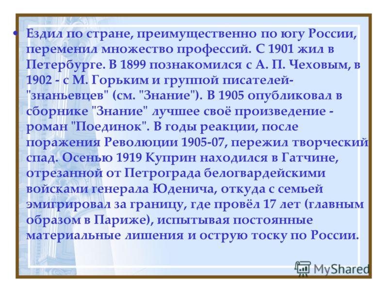 Ездил по стране, преимущественно по югу России, переменил множество профессий. С 1901 жил в Петербурге. В 1899 познакомился с А. П. Чеховым, в 1902 - с М. Горьким и группой писателей-