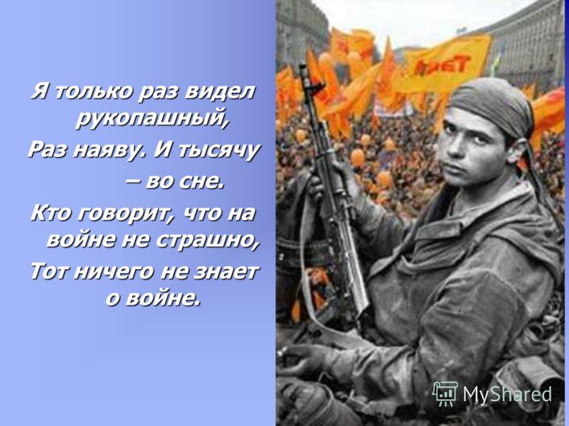 Я только раз видел рукопашный, Раз наяву. И тысячу – во сне. – во сне. Кто говорит, что на войне не страшно, Тот ничего не знает о войне.