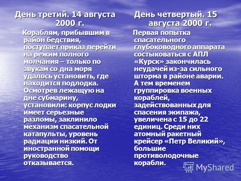 День третий. 14 августа 2000 г. Кораблям, прибывшим в район бедствия, поступает приказ перейти на режим полного молчания – только по звукам со дна моря удалось установить, где находится подлодка. Осмотрев лежащую на дне субмарину, установили: корпус