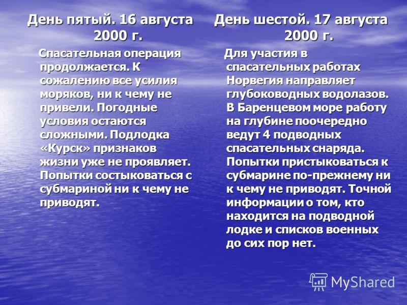 День пятый. 16 августа 2000 г. Спасательная операция продолжается. К сожалению все усилия моряков, ни к чему не привели. Погодные условия остаются сложными. Подлодка «Курск» признаков жизни уже не проявляет. Попытки состыковаться с субмариной ни к че