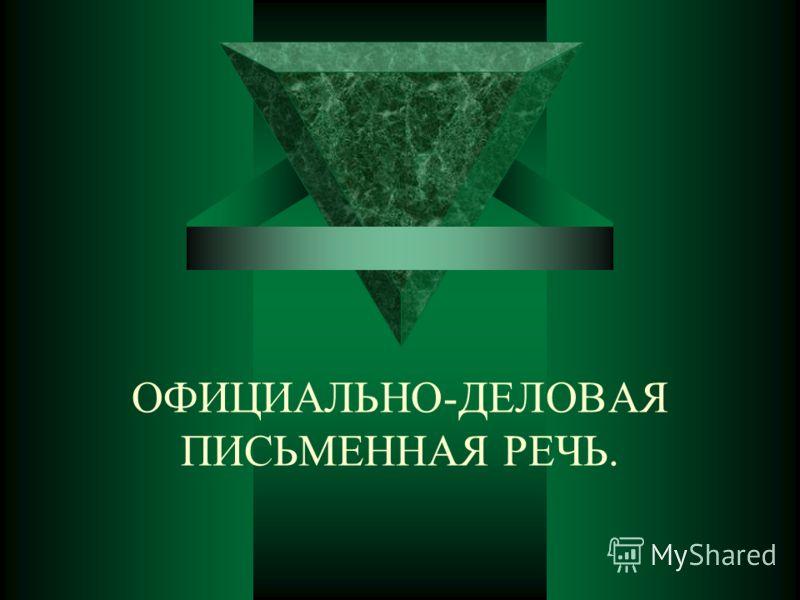 ОФИЦИАЛЬНО-ДЕЛОВАЯ ПИСЬМЕННАЯ РЕЧЬ.
